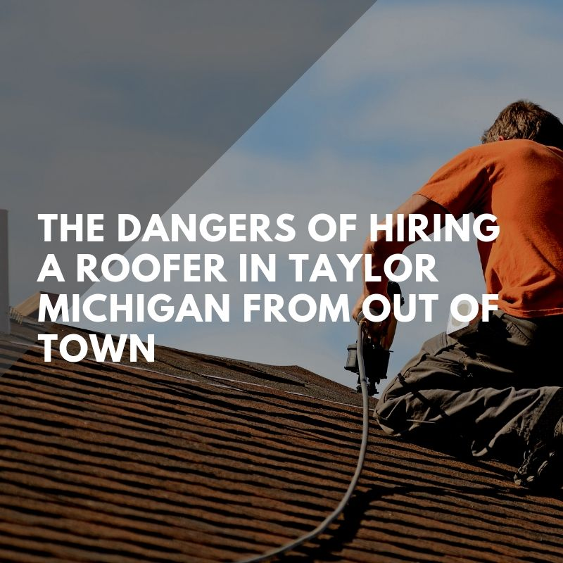 The Dangers of Hiring a Roofer in Taylor Michigan from Out of Town